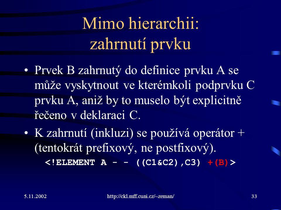 5.11.2002http://ckl.mff.cuni.cz/~zeman/33 Mimo hierarchii: zahrnutí prvku Prvek B zahrnutý do definice prvku A se může vyskytnout ve kterémkoli podprvku C prvku A, aniž by to muselo být explicitně řečeno v deklaraci C.