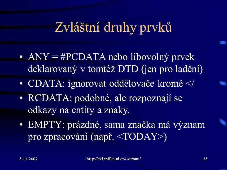 5.11.2002http://ckl.mff.cuni.cz/~zeman/35 Zvláštní druhy prvků ANY = #PCDATA nebo libovolný prvek deklarovaný v tomtéž DTD (jen pro ladění) CDATA: ignorovat oddělovače kromě </ RCDATA: podobné, ale rozpoznají se odkazy na entity a znaky.