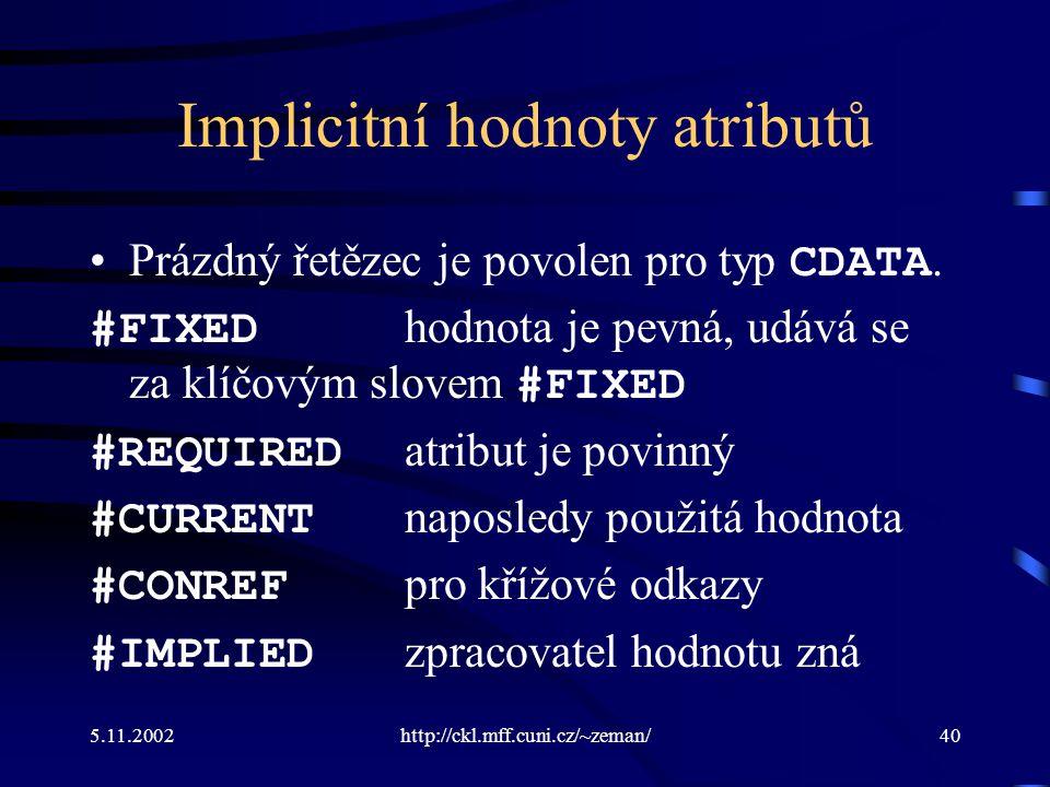 5.11.2002http://ckl.mff.cuni.cz/~zeman/40 Implicitní hodnoty atributů Prázdný řetězec je povolen pro typ CDATA.
