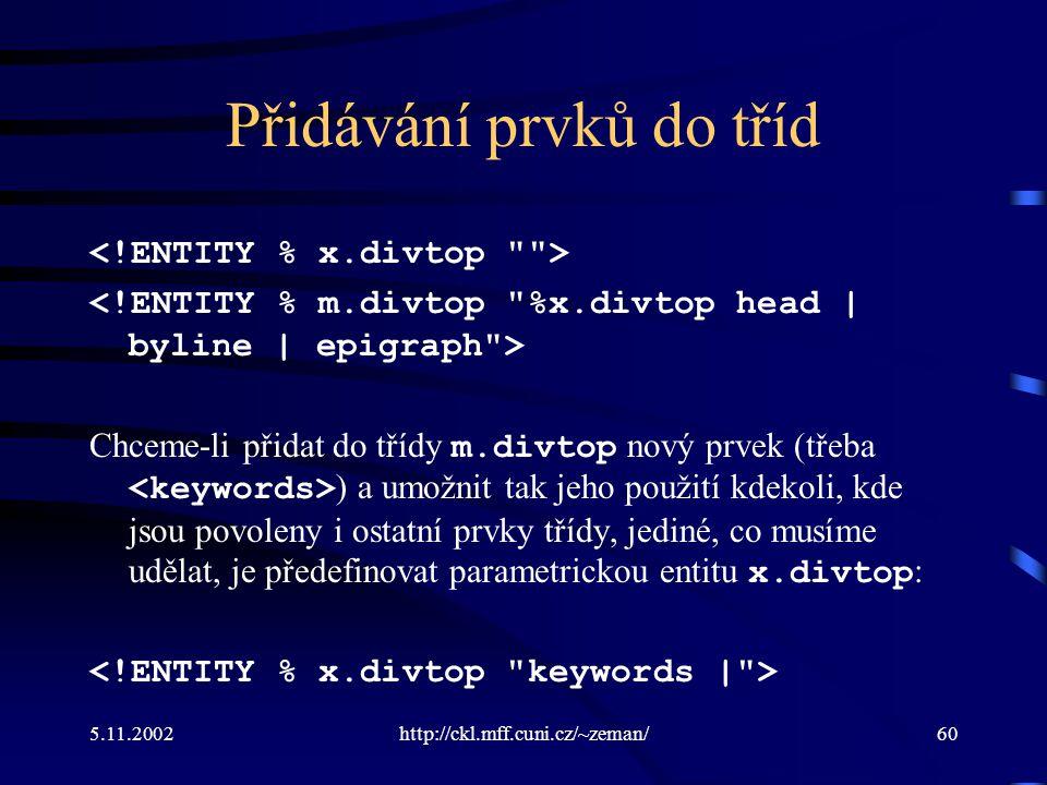 5.11.2002http://ckl.mff.cuni.cz/~zeman/60 Přidávání prvků do tříd Chceme-li přidat do třídy m.divtop nový prvek (třeba ) a umožnit tak jeho použití kdekoli, kde jsou povoleny i ostatní prvky třídy, jediné, co musíme udělat, je předefinovat parametrickou entitu x.divtop :