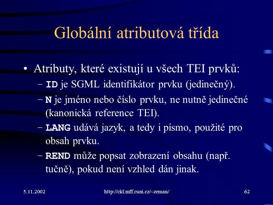 5.11.2002http://ckl.mff.cuni.cz/~zeman/62 Globální atributová třída Atributy, které existují u všech TEI prvků: –ID je SGML identifikátor prvku (jedinečný).