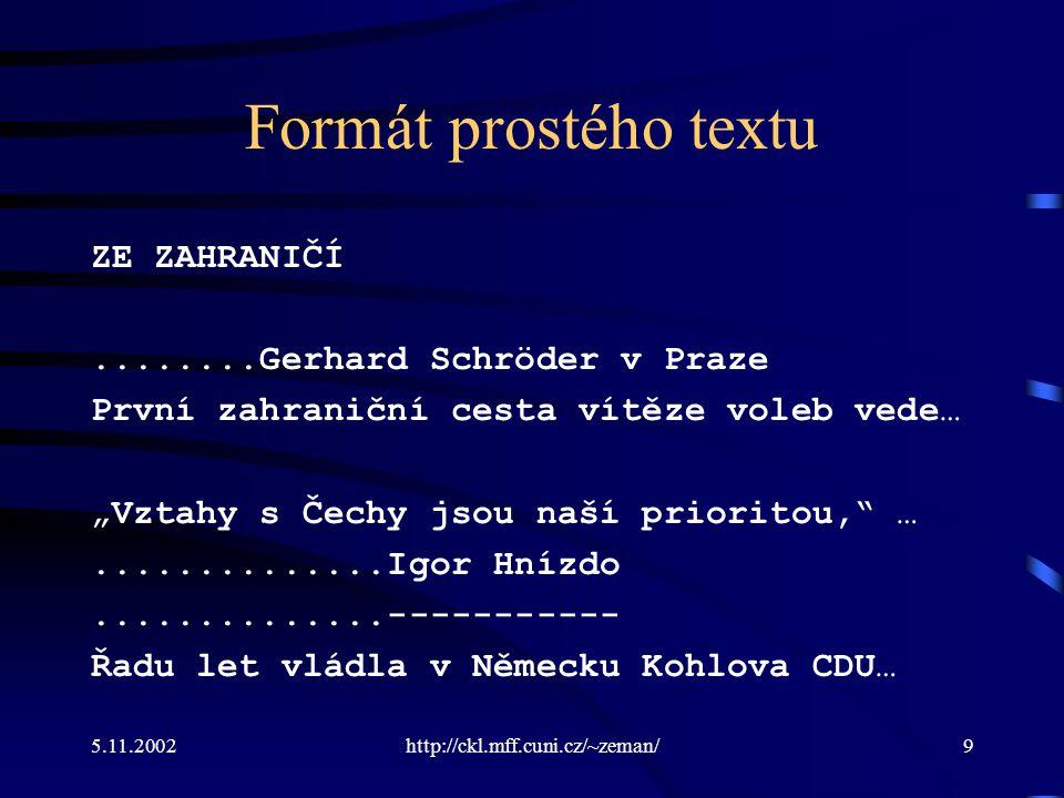 """5.11.2002http://ckl.mff.cuni.cz/~zeman/9 Formát prostého textu ZE ZAHRANIČÍ........Gerhard Schröder v Praze První zahraniční cesta vítěze voleb vede… """"Vztahy s Čechy jsou naší prioritou, …..............Igor Hnízdo..............----------- Řadu let vládla v Německu Kohlova CDU…"""