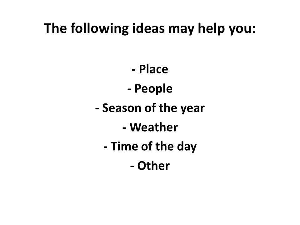 The following ideas may help you: - Place - People - Season of the year - Weather - Time of the day - Other