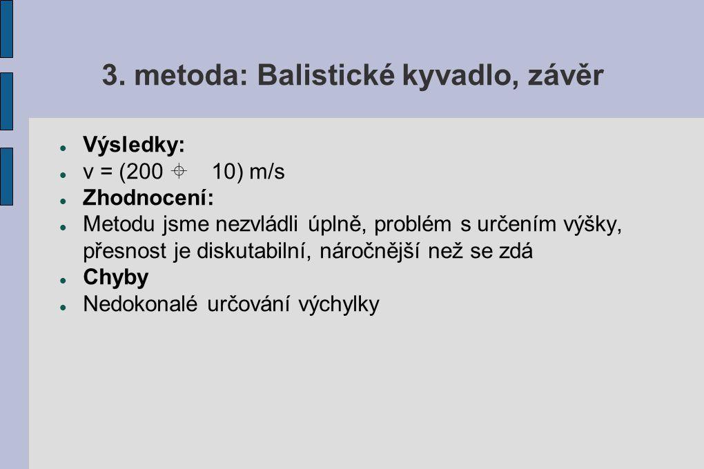 3. metoda: Balistické kyvadlo, závěr Výsledky: v = (200 ± 10) m/s Zhodnocení: Metodu jsme nezvládli úplně, problém s určením výšky, přesnost je diskut