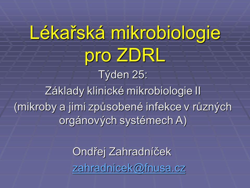 Lékařská mikrobiologie pro ZDRL Týden 25: Základy klinické mikrobiologie II (mikroby a jimi způsobené infekce v různých orgánových systémech A) Ondřej
