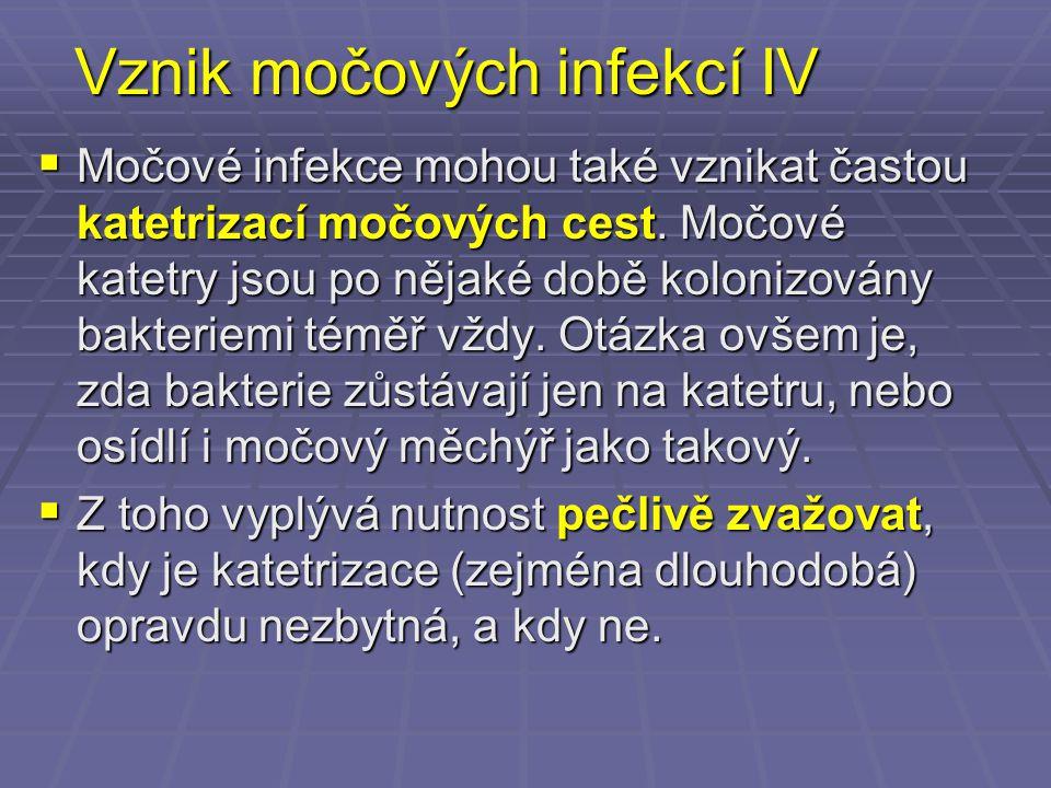 Vznik močových infekcí IV  Močové infekce mohou také vznikat častou katetrizací močových cest. Močové katetry jsou po nějaké době kolonizovány bakter