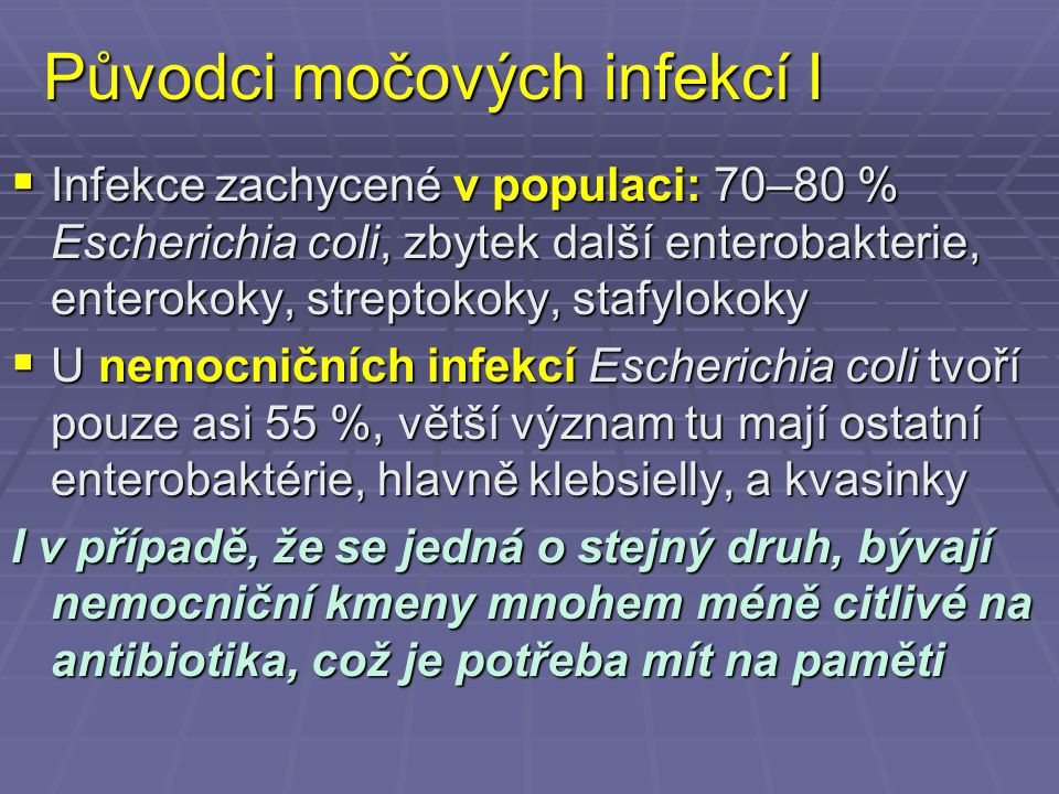 Původci močových infekcí I  Infekce zachycené v populaci: 70–80 % Escherichia coli, zbytek další enterobakterie, enterokoky, streptokoky, stafylokoky