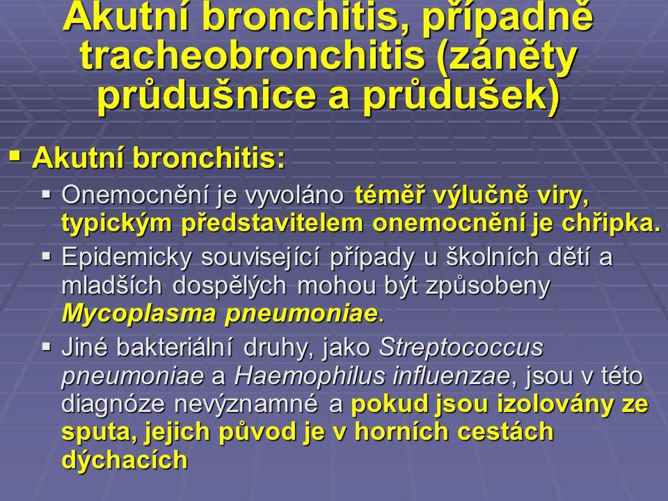 Akutní bronchitis, případně tracheobronchitis (záněty průdušnice a průdušek)  Akutní bronchitis:  Onemocnění je vyvoláno téměř výlučně viry, typický