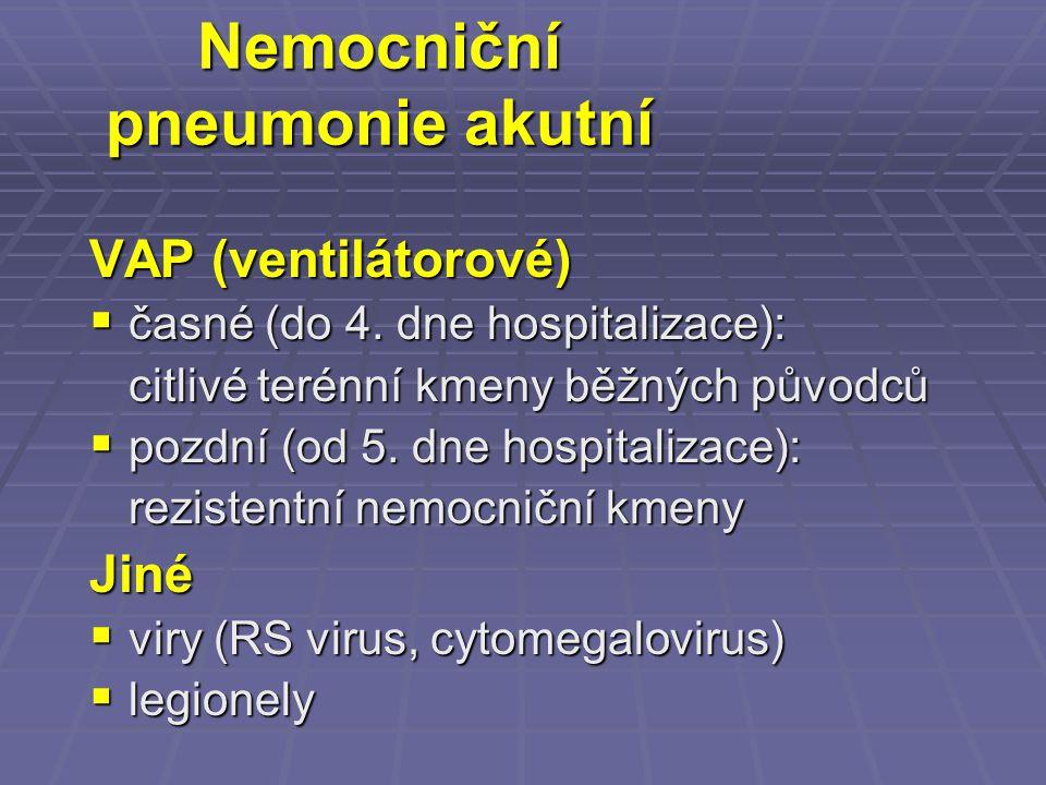 Nemocniční pneumonie akutní VAP (ventilátorové)  časné (do 4. dne hospitalizace): citlivé terénní kmeny běžných původců  pozdní (od 5. dne hospitali