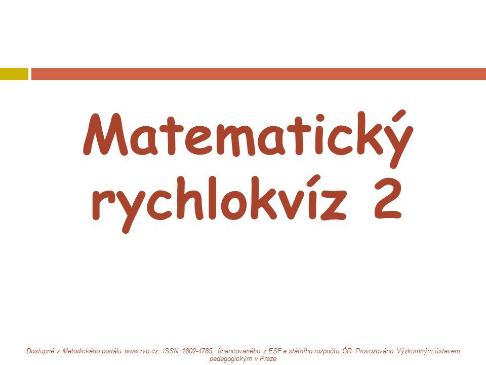Matematický rychlokvíz 2 Dostupné z Metodického portálu www.rvp.cz, ISSN: 1802-4785, financovaného z ESF a státního rozpočtu ČR. Provozováno Výzkumným