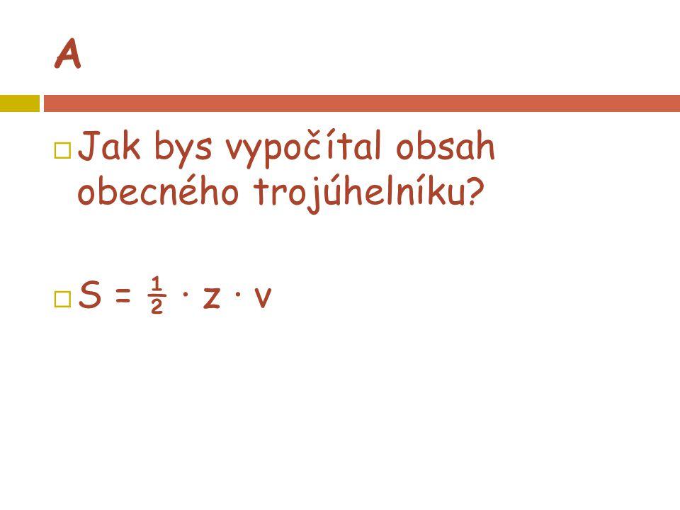 A  Jak bys vypočítal obsah obecného trojúhelníku?  S = ½ · z · v