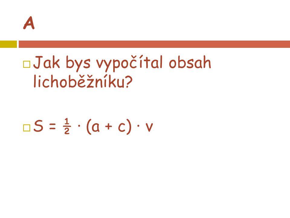 A  Jak bys vypočítal obsah lichoběžníku?  S = ½ · (a + c) · v