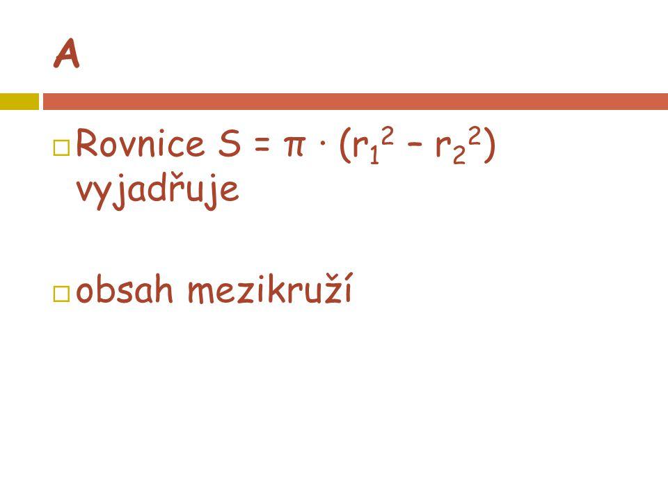 A  Rovnice S = π · (r 1 2 – r 2 2 ) vyjadřuje  obsah mezikruží