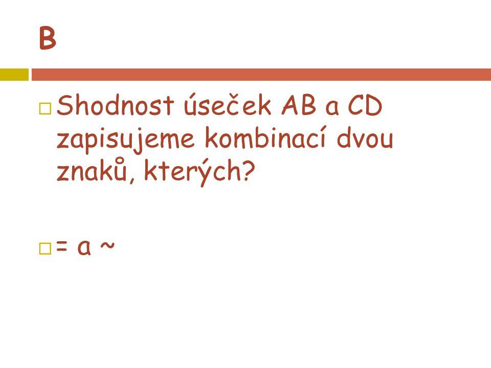 B  Shodnost úseček AB a CD zapisujeme kombinací dvou znaků, kterých?  = a ~