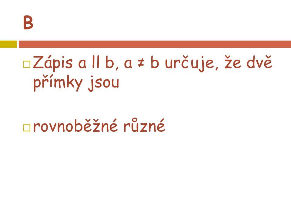 B  Zápis a ll b, a ≠ b určuje, že dvě přímky jsou  rovnoběžné různé