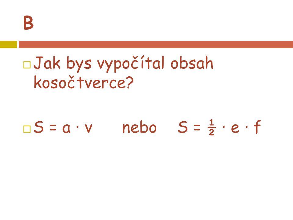 B  Jak bys vypočítal obsah kosočtverce?  S = a · v nebo S = ½ · e · f