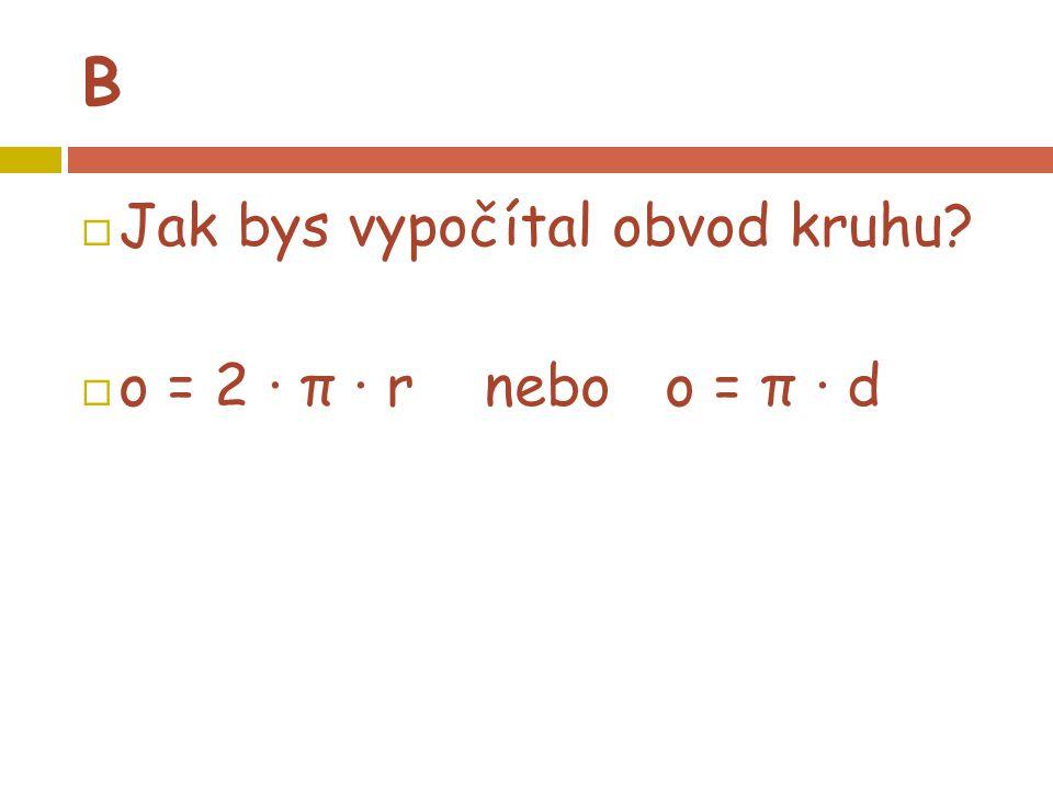 B  Jak bys vypočítal obvod kruhu?  o = 2 · π · r nebo o = π · d