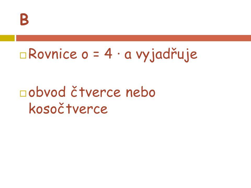 B  Rovnice o = 4 · a vyjadřuje  obvod čtverce nebo kosočtverce