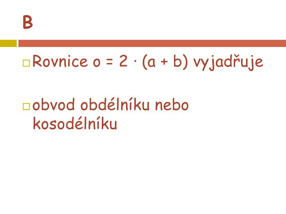 B  Rovnice o = 2 · (a + b) vyjadřuje  obvod obdélníku nebo kosodélníku