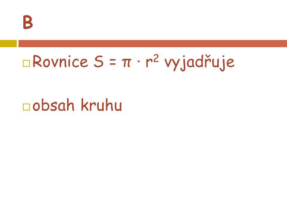 B  Rovnice S = π · r 2 vyjadřuje  obsah kruhu