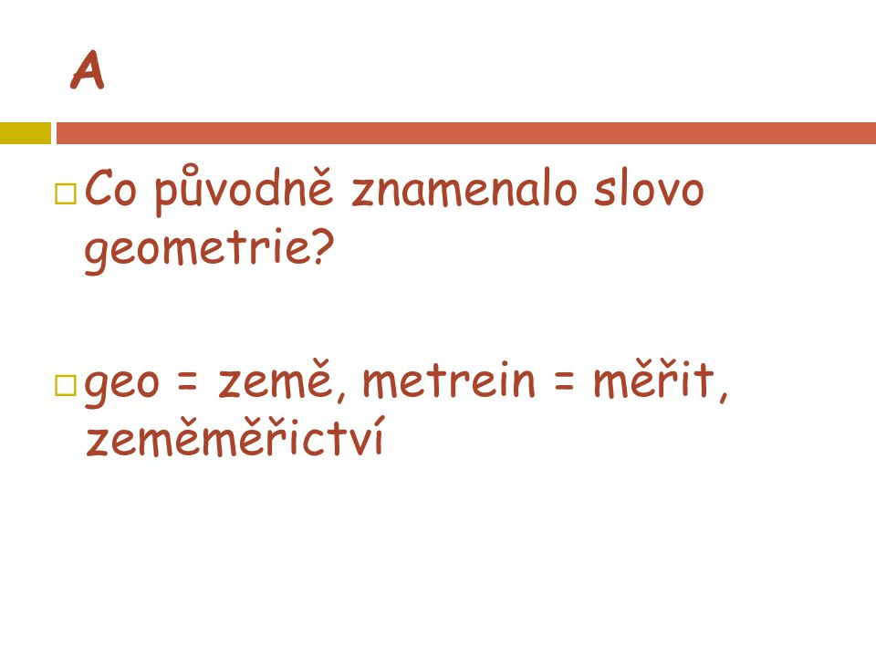  Co původně znamenalo slovo geometrie?  geo = země, metrein = měřit, zeměměřictví A