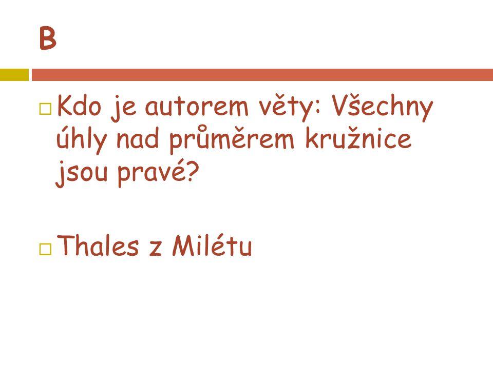 B  Kdo je autorem věty: Všechny úhly nad průměrem kružnice jsou pravé?  Thales z Milétu