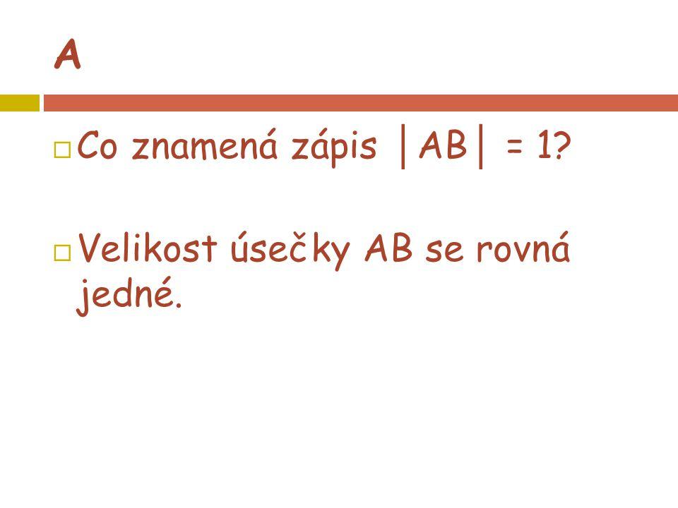 A  Co znamená zápis │ AB │ = 1?  Velikost úsečky AB se rovná jedné.