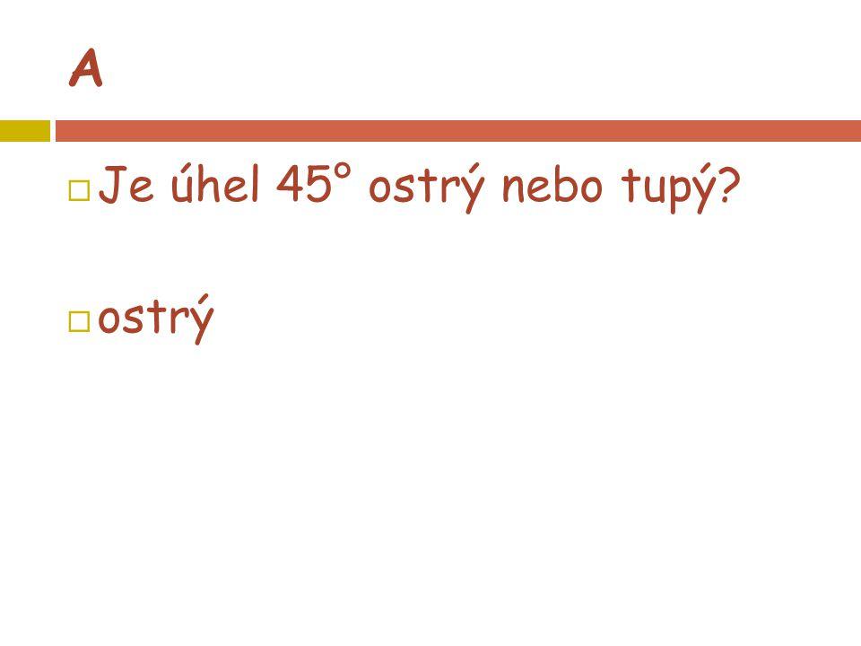A  Je úhel 45° ostrý nebo tupý?  ostrý