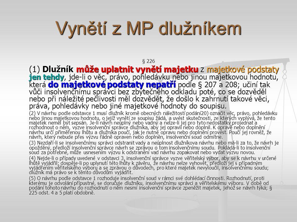 Vynětí z MP dlužníkem § 226 (1) Dlužník může uplatnit vynětí majetku z majetkové podstaty jen tehdy, jde-li o věc, právo, pohledávku nebo jinou majetkovou hodnotu, která do majetkové podstaty nepatří podle § 207 a 208; učiní tak vůči insolvenčnímu správci bez zbytečného odkladu poté, co se dozvěděl nebo při náležité pečlivosti měl dozvědět, že došlo k zahrnutí takové věci, práva, pohledávky nebo jiné majetkové hodnoty do soupisu.