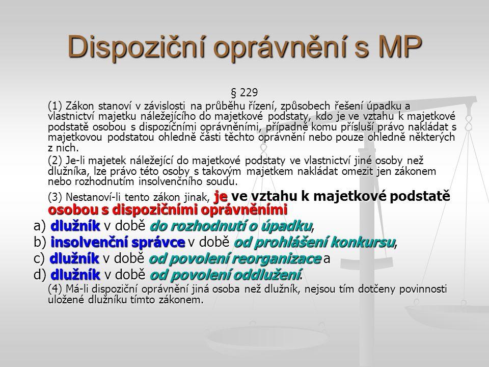 Dispoziční oprávnění s MP § 229 (1) Zákon stanoví v závislosti na průběhu řízení, způsobech řešení úpadku a vlastnictví majetku náležejícího do majetkové podstaty, kdo je ve vztahu k majetkové podstatě osobou s dispozičními oprávněními, případně komu přísluší právo nakládat s majetkovou podstatou ohledně části těchto oprávnění nebo pouze ohledně některých z nich.