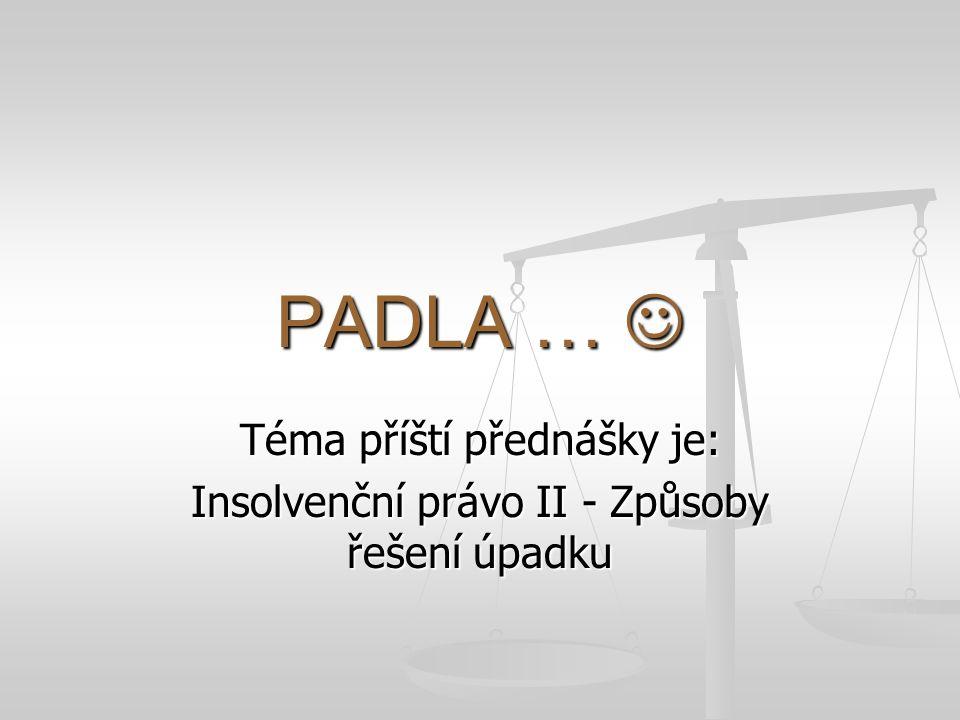 PADLA … PADLA … Téma příští přednášky je: Insolvenční právo II - Způsoby řešení úpadku