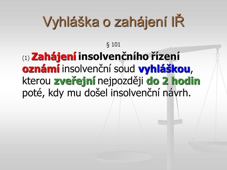 Vyhláška o zahájení IŘ § 101 (1) Zahájení insolvenčního řízení oznámí insolvenční soud vyhláškou, kterou zveřejní nejpozději do 2 hodin poté, kdy mu došel insolvenční návrh.