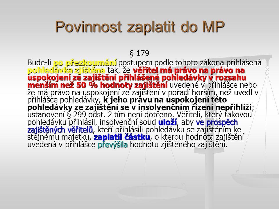 Povinnost zaplatit do MP § 179 Bude-li po přezkoumání postupem podle tohoto zákona přihlášená pohledávka zjištěna tak, že věřitel má právo na právo na uspokojení ze zajištění přihlášené pohledávky v rozsahu menším než 50 % hodnoty zajištění uvedené v přihlášce nebo že má právo na uspokojení ze zajištění v pořadí horším, než uvedl v přihlášce pohledávky, k jeho právu na uspokojení této pohledávky ze zajištění se v insolvenčním řízení nepřihlíží; ustanovení § 299 odst.