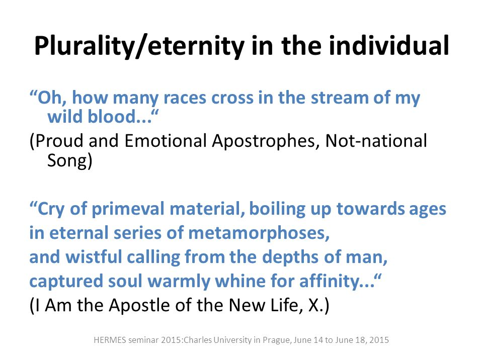 "Plurality/eternity in the individual ""Oh, how many races cross in the stream of my wild blood..."" (Proud and Emotional Apostrophes, Not-national Song)"