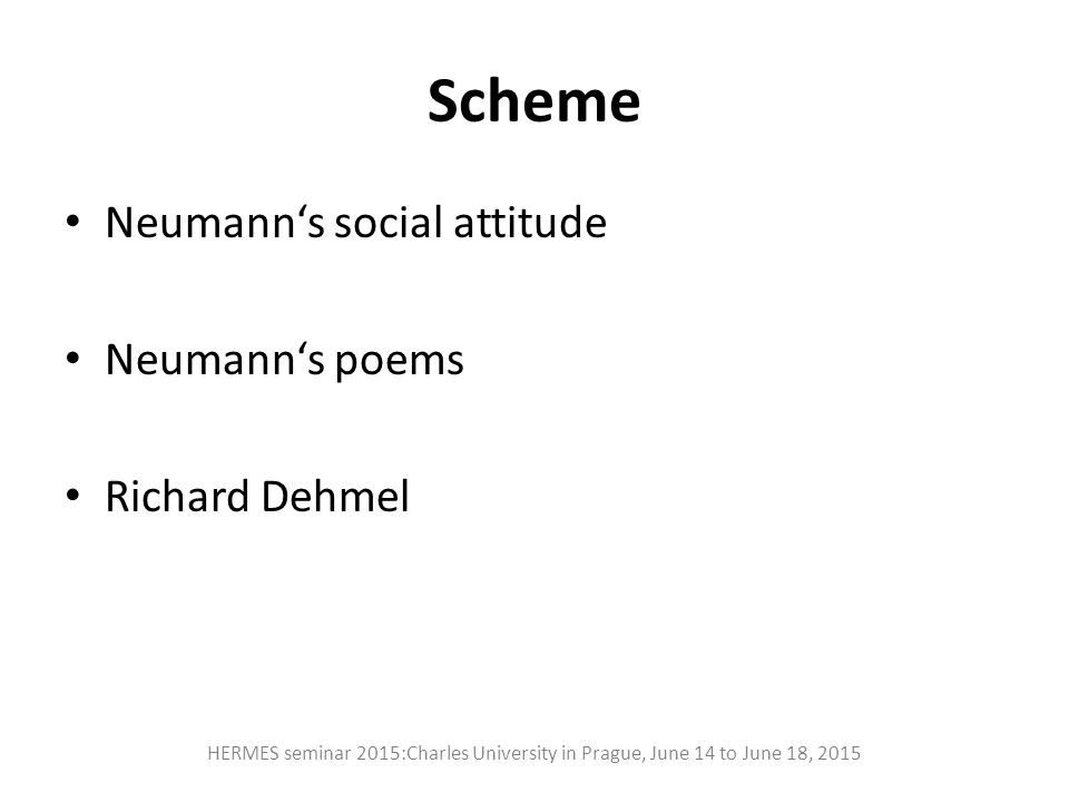 Scheme Neumann's social attitude Neumann's poems Richard Dehmel HERMES seminar 2015:Charles University in Prague, June 14 to June 18, 2015