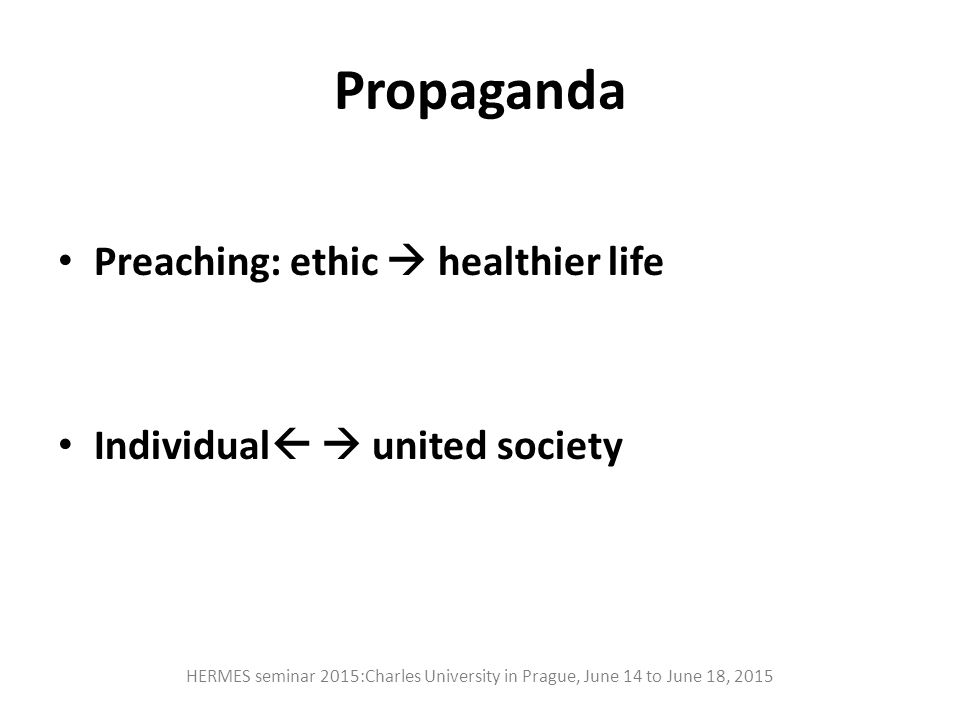 Propaganda Preaching: ethic  healthier life Individual   united society HERMES seminar 2015:Charles University in Prague, June 14 to June 18, 2015