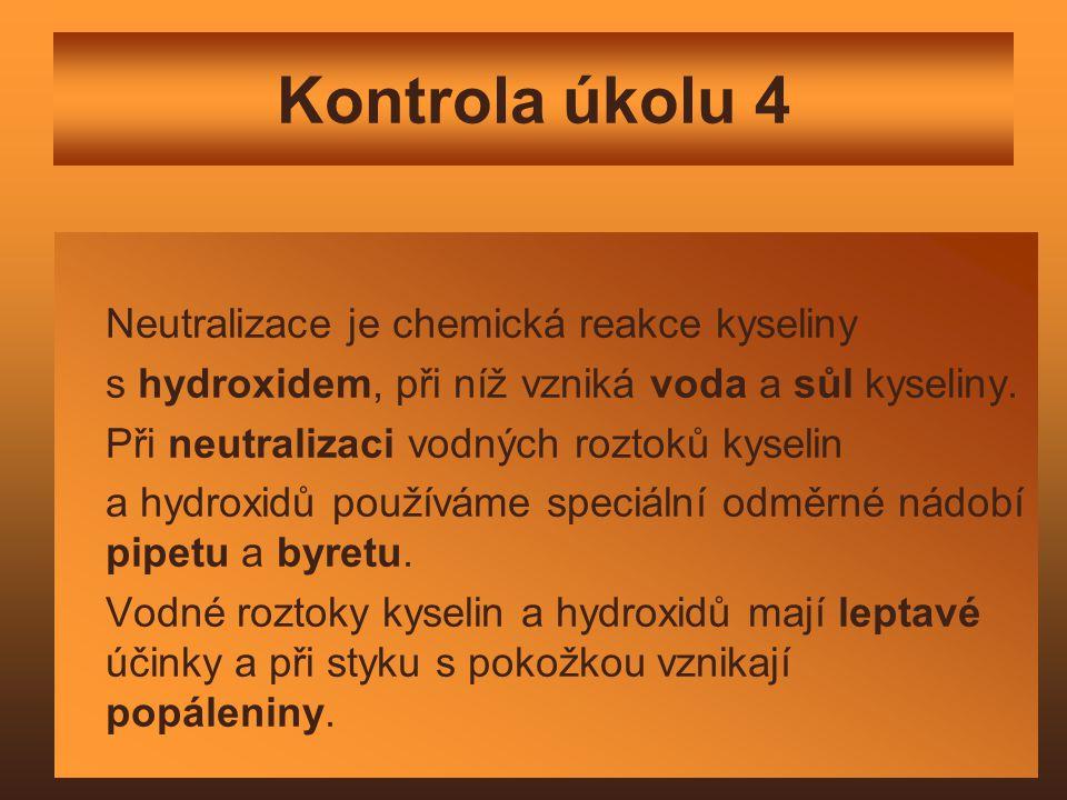 Kontrola úkolu 4 Neutralizace je chemická reakce kyseliny s hydroxidem, při níž vzniká voda a sůl kyseliny.