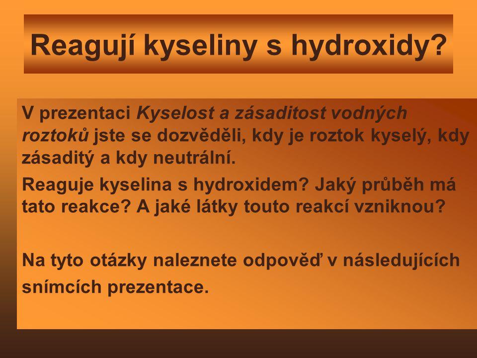 Reagují kyseliny s hydroxidy? V prezentaci Kyselost a zásaditost vodných roztoků jste se dozvěděli, kdy je roztok kyselý, kdy zásaditý a kdy neutrální