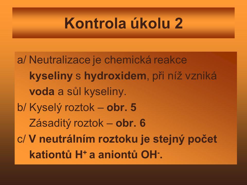 Kontrola úkolu 2 a/ Neutralizace je chemická reakce kyseliny s hydroxidem, při níž vzniká voda a sůl kyseliny. b/ Kyselý roztok – obr. 5 Zásaditý rozt