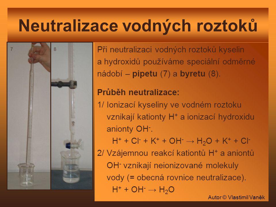 Neutralizace vodných roztoků Při neutralizaci vodných roztoků kyselin a hydroxidů používáme speciální odměrné nádobí – pipetu (7) a byretu (8). Průběh