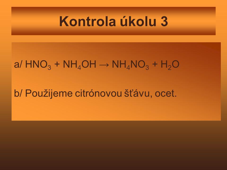 Kontrola úkolu 3 a/ HNO 3 + NH 4 OH → NH 4 NO 3 + H 2 O b/ Použijeme citrónovou šťávu, ocet.