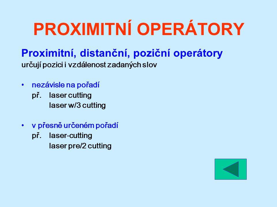 PROXIMITNÍ OPERÁTORY Proximitní, distanční, poziční operátory určují pozici i vzdálenost zadaných slov nezávisle na pořadí př.laser cutting laser w/3 cutting v přesně určeném pořadí př.laser-cutting laser pre/2 cutting