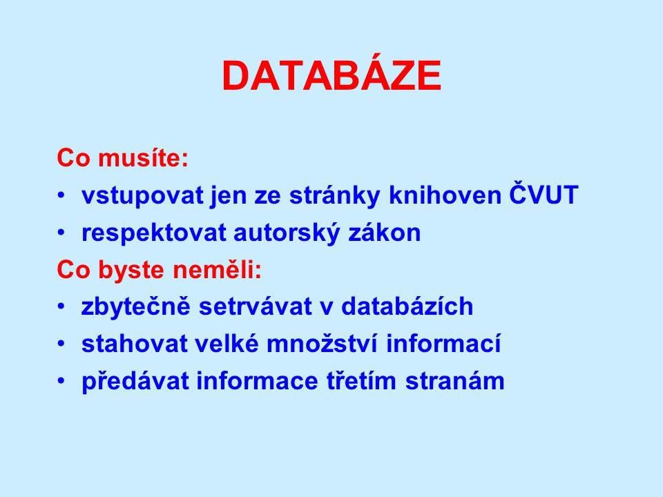 DATABÁZE Co musíte: vstupovat jen ze stránky knihoven ČVUT respektovat autorský zákon Co byste neměli: zbytečně setrvávat v databázích stahovat velké množství informací předávat informace třetím stranám