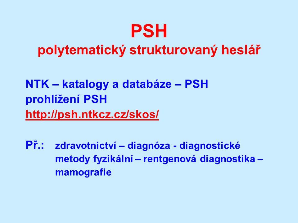 PSH polytematický strukturovaný heslář NTK – katalogy a databáze – PSH prohlížení PSH http://psh.ntkcz.cz/skos/ Př.: zdravotnictví – diagnóza - diagnostické metody fyzikální – rentgenová diagnostika – mamografie
