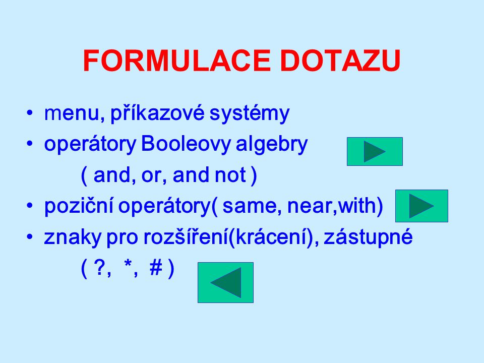 FORMULACE DOTAZU m enu, příkazové systémy operátory Booleovy algebry ( and, or, and not ) poziční operátory( same, near,with) znaky pro rozšíření(krácení), zástupné ( , *, # )