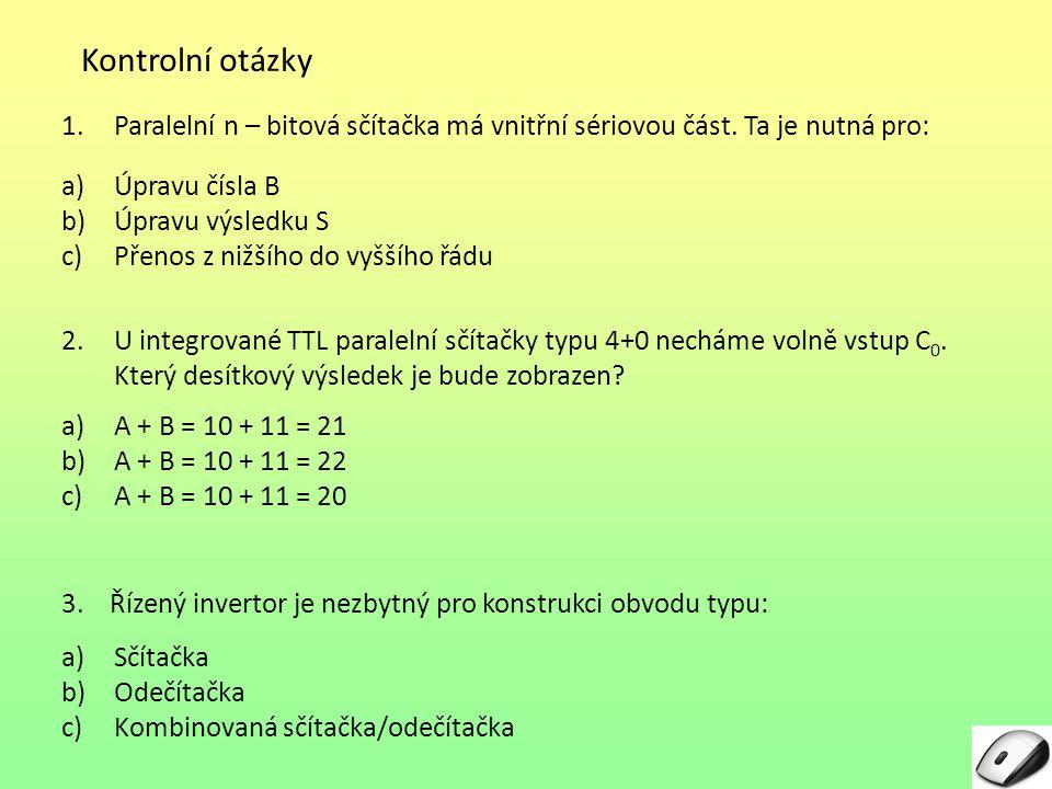 Kontrolní otázky 1.Paralelní n – bitová sčítačka má vnitřní sériovou část. Ta je nutná pro: a)Úpravu čísla B b)Úpravu výsledku S c)Přenos z nižšího do