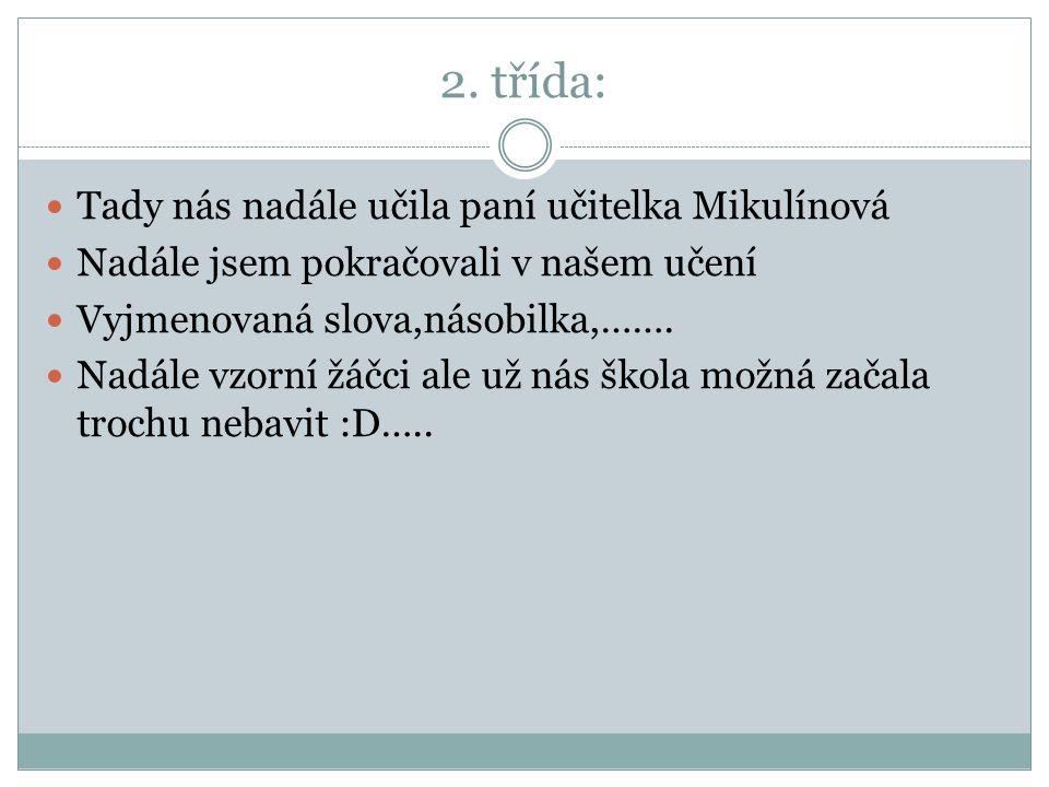 2. třída: Tady nás nadále učila paní učitelka Mikulínová Nadále jsem pokračovali v našem učení Vyjmenovaná slova,násobilka,……. Nadále vzorní žáčci ale