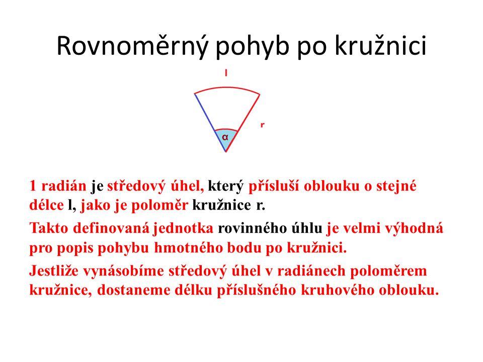Rovnoměrný pohyb po kružnici 1 radián je středový úhel, který přísluší oblouku o stejné délce l, jako je poloměr kružnice r. Takto definovaná jednotka