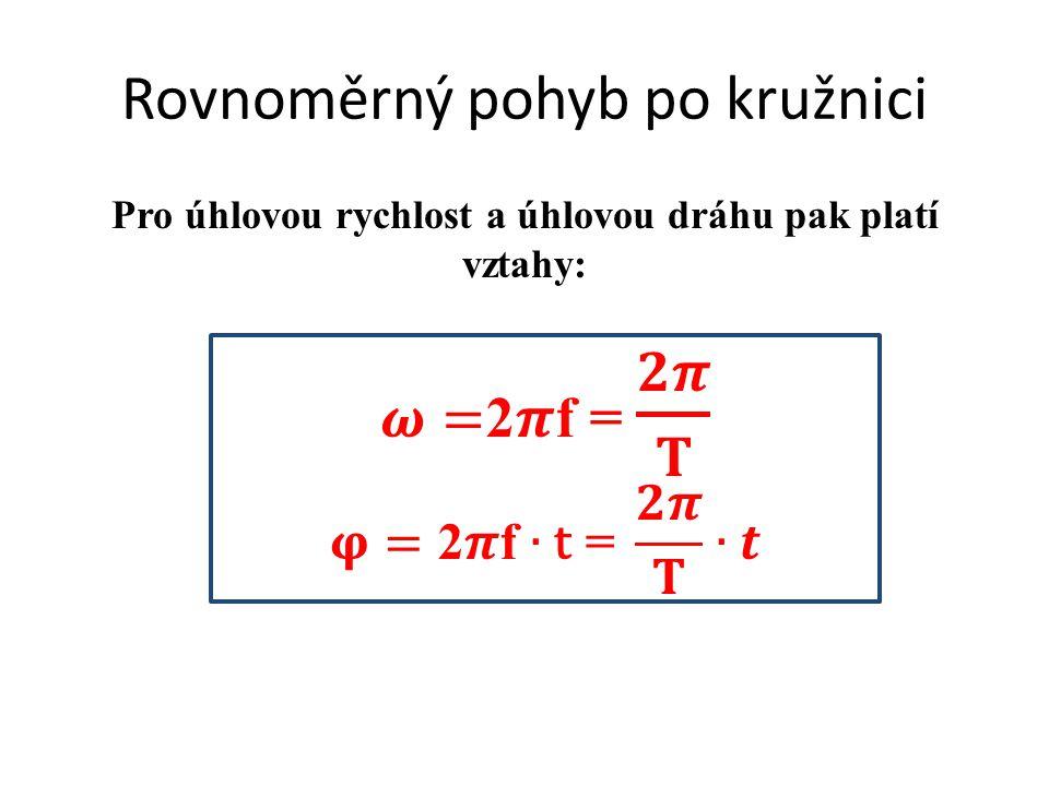 Rovnoměrný pohyb po kružnici Pro úhlovou rychlost a úhlovou dráhu pak platí vztahy: