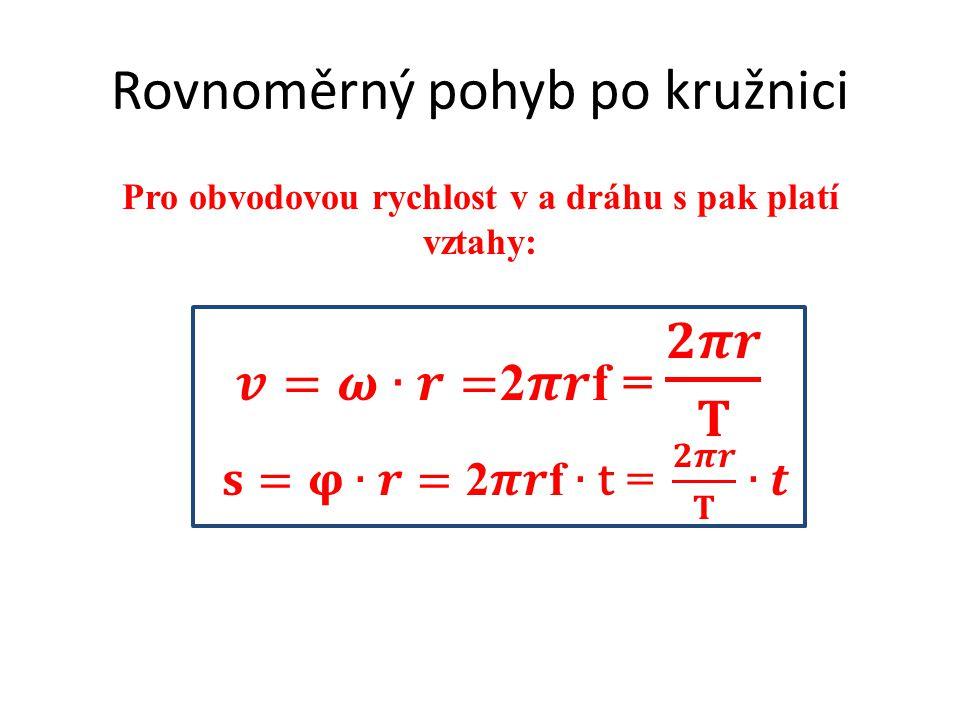 Rovnoměrný pohyb po kružnici Pro obvodovou rychlost v a dráhu s pak platí vztahy: